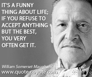 Life quotes - It's a funny thing about life; if you refuse to accept anything but the best, you very often get it.