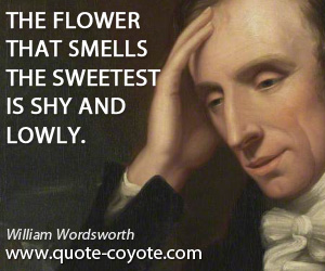 quotes - The flower that smells the sweetest is shy and lowly.