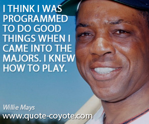 Think quotes - I think I was programmed to do good things when I came into the majors. I knew how to play.
