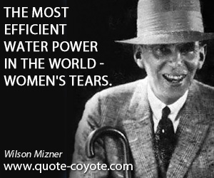quotes - The most efficient water power in the world - women's tears.