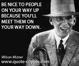 quotes - Be nice to people on your way up because you'll meet them on your way down.