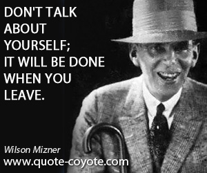 quotes - Don't talk about yourself; it will be done when you leave.