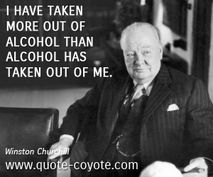 Alcohol quotes - I have taken more out of alcohol than alcohol has taken out of me.