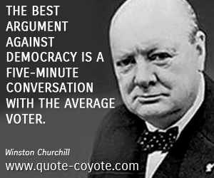 Government quotes - The best argument against democracy is a five-minute conversation with the average voter.