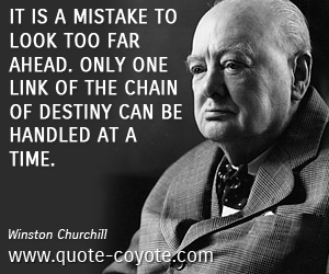 Mistake quotes - It is a mistake to look too far ahead. Only one link of the chain of destiny can be handled at a time.