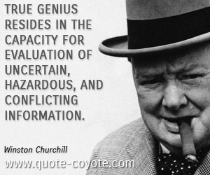Genius quotes - True genius resides in the capacity for evaluation of uncertain, hazardous, and conflicting information.