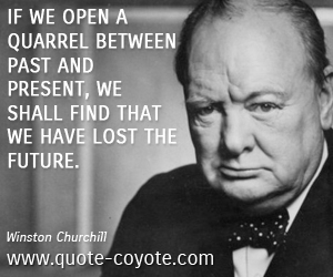 quotes - If we open a quarrel between past and present, we shall find that we have lost the future.