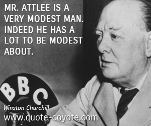 quotes - Mr. Attlee is a very modest man. Indeed he has a lot to be modest about.
