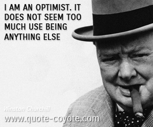 quotes - I am an optimist. It does not seem too much use being anything else