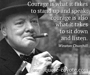 quotes - Courage is what it takes to stand up and speak; courage is also what it takes to sit down and listen.
