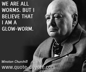 quotes - We are all worms. But I believe that I am a glow-worm.