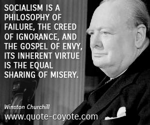Philosophy quotes - Socialism is a philosophy of failure, the creed of ignorance, and the gospel of envy, its inherent virtue is the equal sharing of misery.