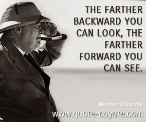 War quotes - The farther backward you can look, the farther forward you can see.