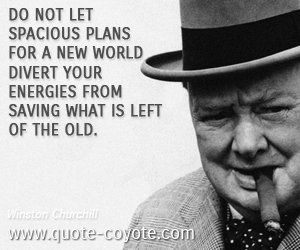 Old quotes - Do not let spacious plans for a new world divert your energies from saving what is left of the old.