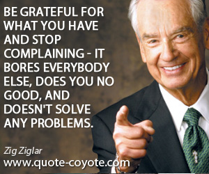 quotes - Be grateful for what you have and stop complaining - it bores everybody else, does you no good, and doesn't solve any problems.