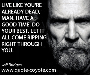quotes - Live like you're already dead, man. Have a good time. Do your best. Let it all come ripping right through you.