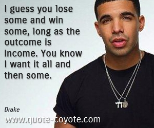 quotes - I guess you lose some and win some, long as the outcome is income. You know I want it all and then some.