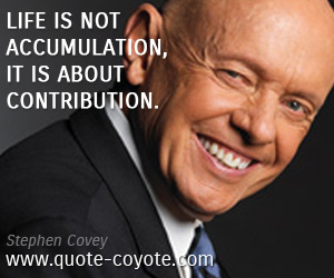 quotes - Life is not accumulation, it is about contribution.
