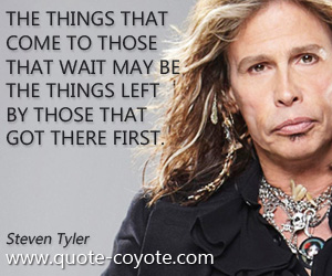 quotes - The things that come to those that wait may be the things left by those that got there first.