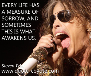 quotes - Every life has a measure of sorrow, and sometimes this is what awakens us.