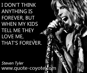 Life quotes - I don't think anything is forever, but when my kids tell me they love me, that's forever.