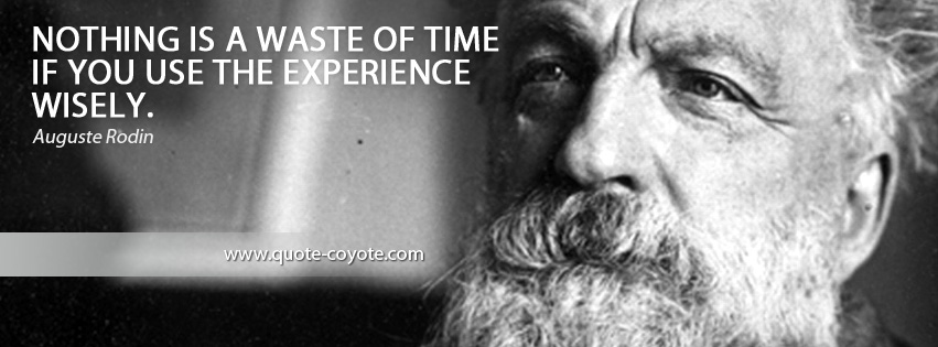Auguste Rodin - Nothing is a waste of time if you use the experience wisely.