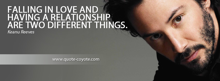 Keanu Reeves - Falling in love and having a relationship are two different things.