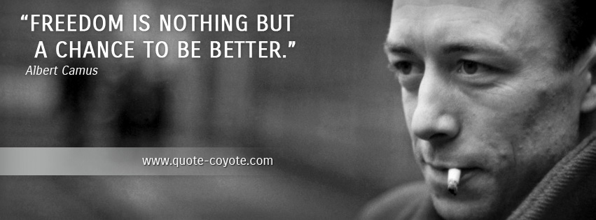 Albert Camus - Freedom is nothing but a chance to be better.