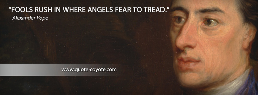 Alexander Pope - Fools rush in where angels fear to tread.