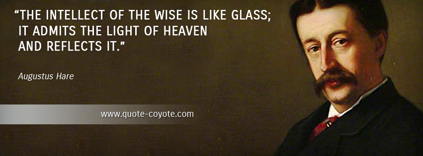 Augustus Hare - The intellect of the wise is like glass; it admits the light of heaven and reflects it.