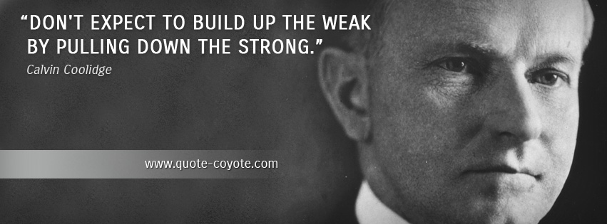 Calvin Coolidge - Don't expect to build up the weak by pulling down the strong.