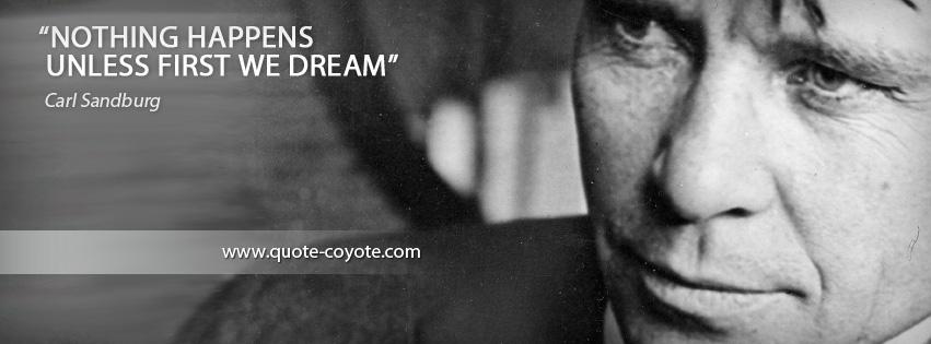 Carl Sandburg - Nothing happens unless first we dream.