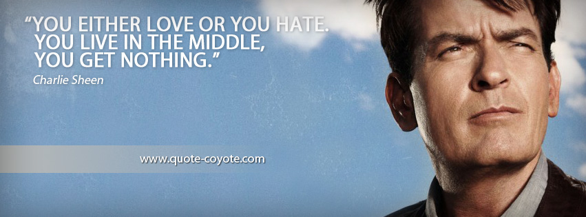 Charlie Sheen - You either love or you hate. You live in the middle, you get nothing.