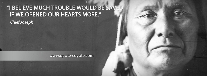 Chief Joseph - I believe much trouble would be saved if we opened our hearts more.