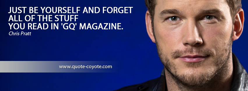 Chris Pratt - Just be yourself and forget all of the stuff you read in 'GQ' magazine.
