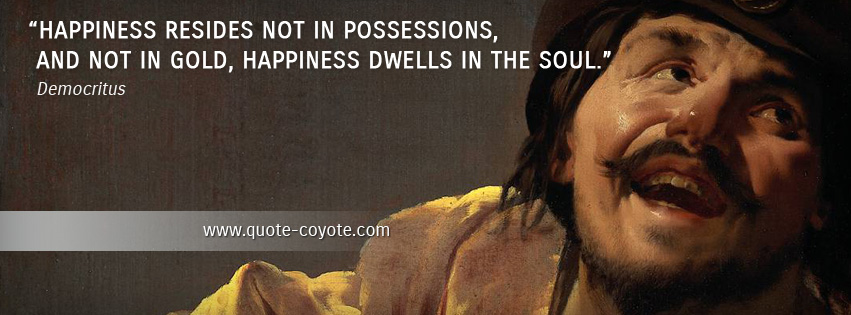 Democritus - Happiness resides not in possessions, and not in gold, happiness dwells in the soul.