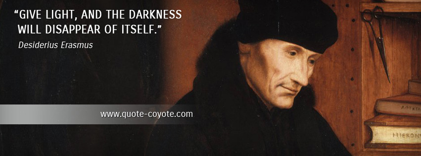 Desiderius Erasmus - Give light, and the darkness will disappear of itself.