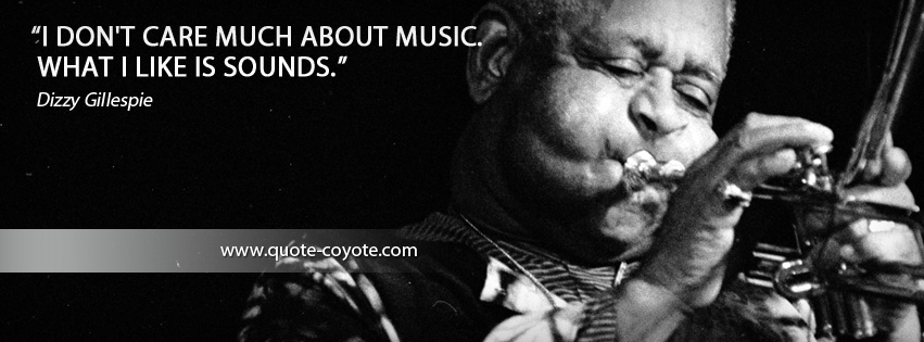Dizzy Gillespie - I don't care much about music. What I like is sounds.