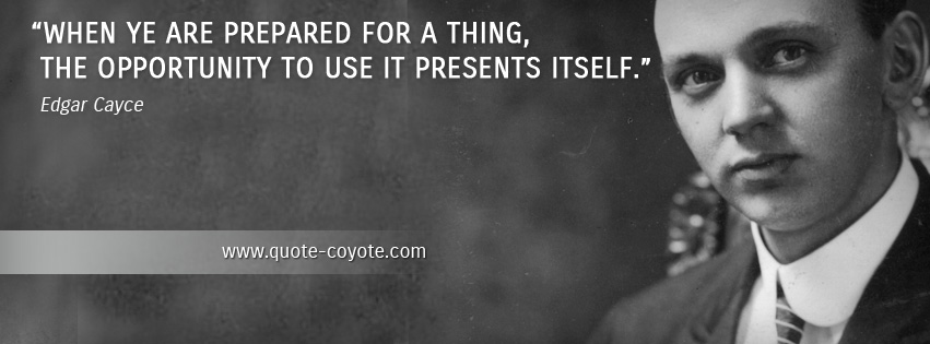 Edgar Cayce - When ye are prepared for a thing, the opportunity to use it presents itself.