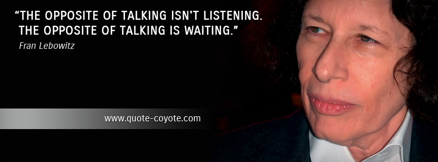 Fran Lebowitz - The opposite of talking isn't listening. The opposite of talking is waiting.