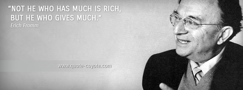 Erich Fromm - Not he who has much is rich, but he who gives much.