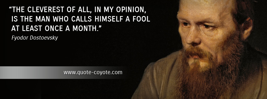 Fyodor Dostoevsky - The cleverest of all, in my opinion, is the man who calls himself a fool at least once a month.