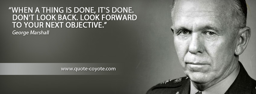 George Marshall - When a thing is done, it's done. Don't look back. Look forward to your next objective.