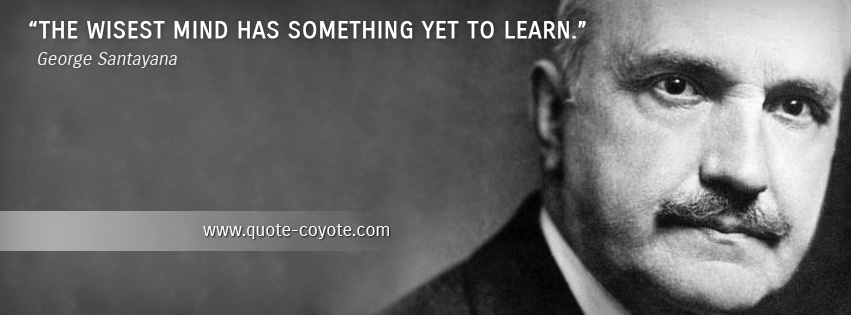 George Santayana - The wisest mind has something yet to learn.
