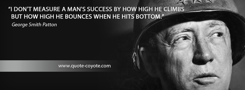 George Smith Patton - I don't measure a man's success by how high he climbs but how high he bounces when he hits bottom.