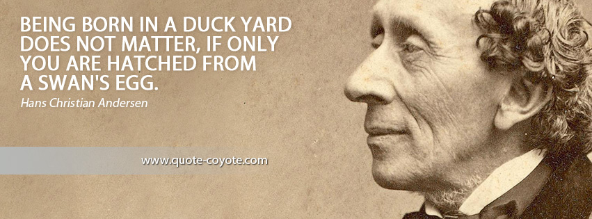 Hans Christian Andersen - Being born in a duck yard does not matter, if only you are hatched from a swan's egg.