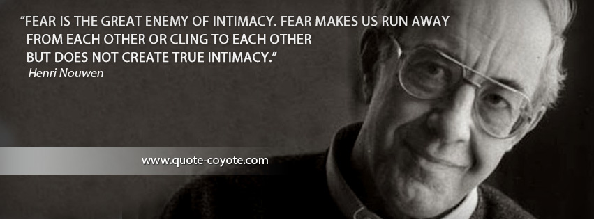Henri Nouwen - Fear is the great enemy of intimacy. Fear makes us run away from each other or cling to each other but does not create true intimacy.