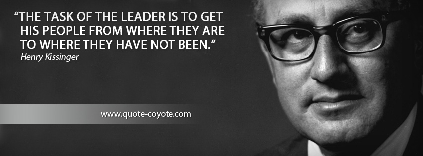 Henry Kissinger - The task of the leader is to get his people from where they are to where they have not been.