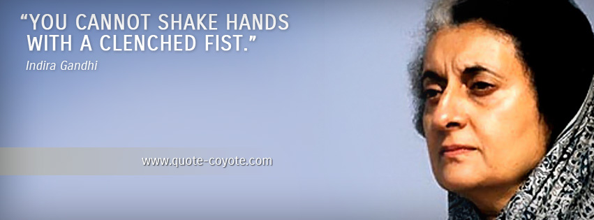 Indira Gandhi - You cannot shake hands with a clenched fist.