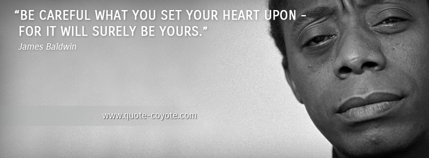James Baldwin - Be careful what you set your heart upon - for it will surely be yours.